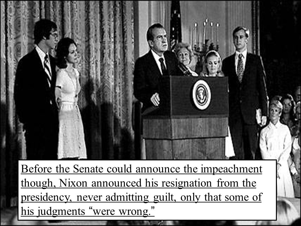 Before the Senate could announce the impeachment though, Nixon announced his resignation from the presidency, never admitting guilt, only that some of