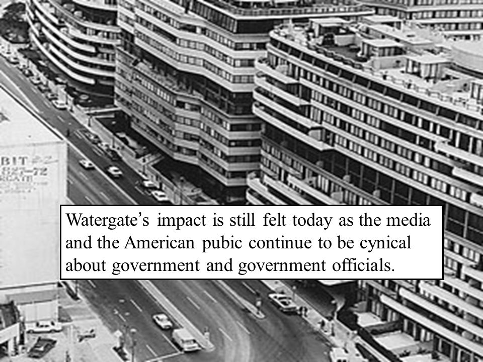 Watergate ' s impact is still felt today as the media and the American pubic continue to be cynical about government and government officials.