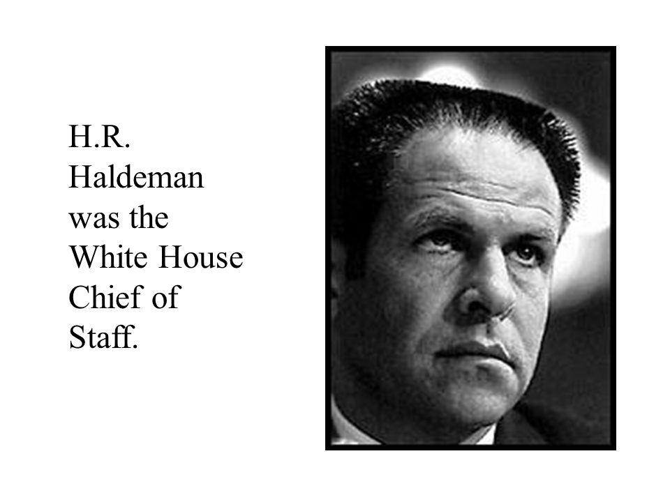 H.R. Haldeman was the White House Chief of Staff.