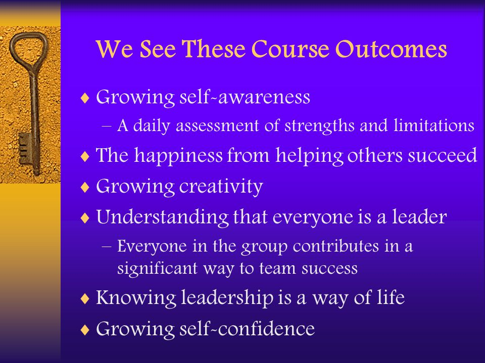 We See These Course Outcomes  Growing self-awareness –A daily assessment of strengths and limitations  The happiness from helping others succeed  Growing creativity  Understanding that everyone is a leader –Everyone in the group contributes in a significant way to team success  Knowing leadership is a way of life  Growing self-confidence