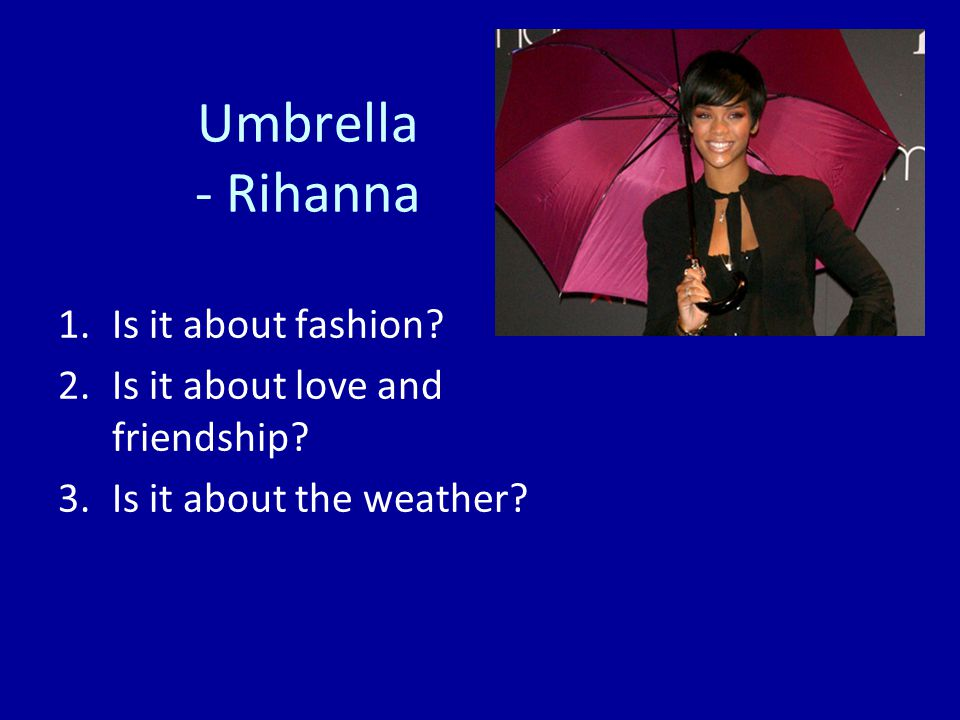 Umbrella - Rihanna 1.Is it about fashion. 2.Is it about love and friendship.