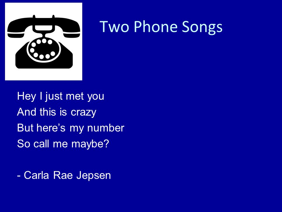 Hey I just met you And this is crazy But here's my number So call me maybe - Carla Rae Jepsen