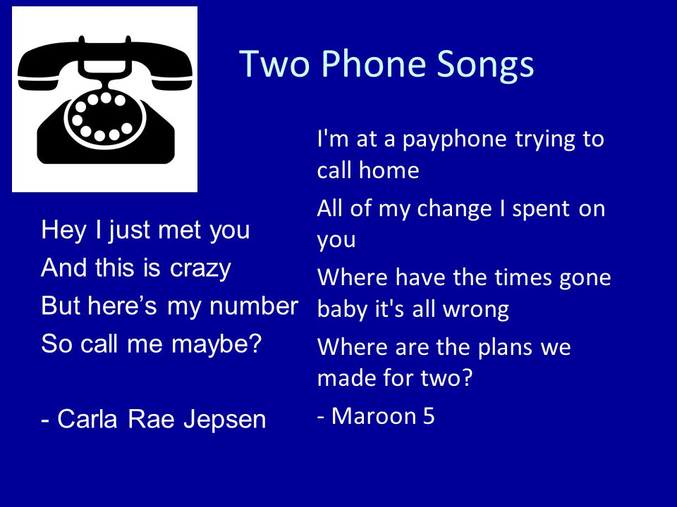 Two Phone Songs Hey I just met you And this is crazy But here's my number So call me maybe.