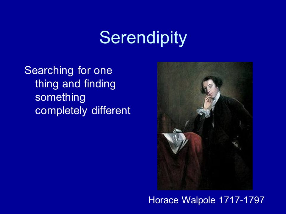 Serendipity Searching for one thing and finding something completely different Horace Walpole 1717-1797