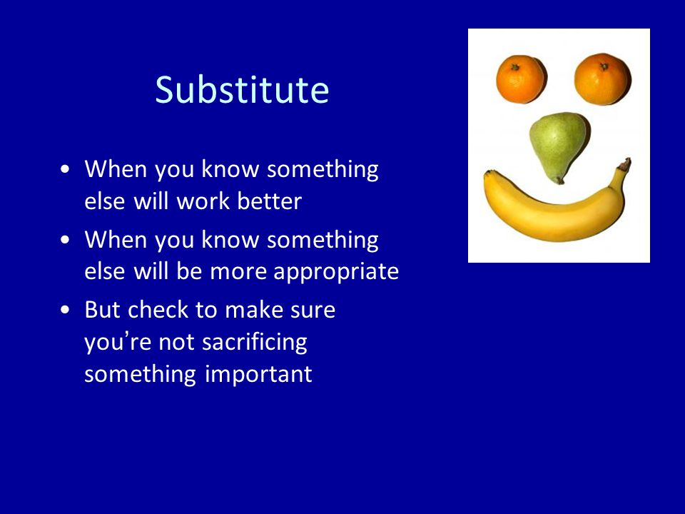 Substitute When you know something else will work better When you know something else will be more appropriate But check to make sure you're not sacrificing something important