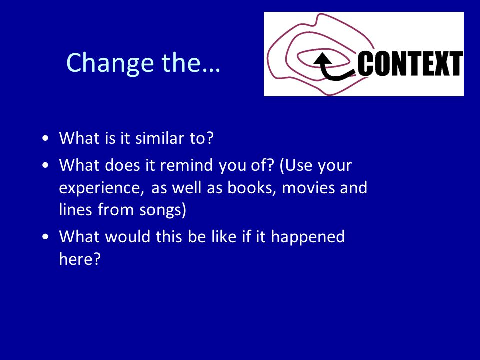 Change the… What is it similar to. What does it remind you of.