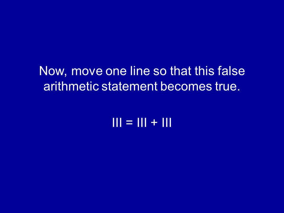 Now, move one line so that this false arithmetic statement becomes true. III = III + III