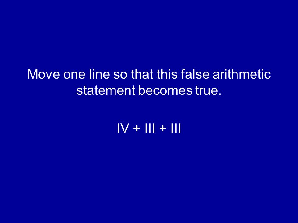 Move one line so that this false arithmetic statement becomes true. IV + III + III