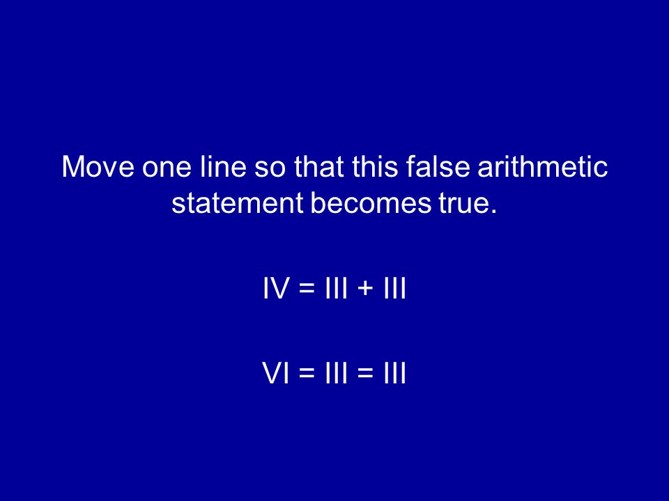 Move one line so that this false arithmetic statement becomes true. IV = III + III VI = III = III