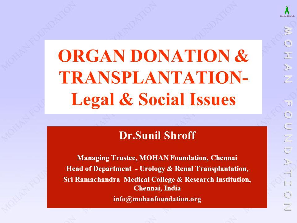 ORGAN DONATION & TRANSPLANTATION- Legal & Social Issues Dr.Sunil Shroff Managing Trustee, MOHAN Foundation, Chennai Head of Department - Urology & Ren