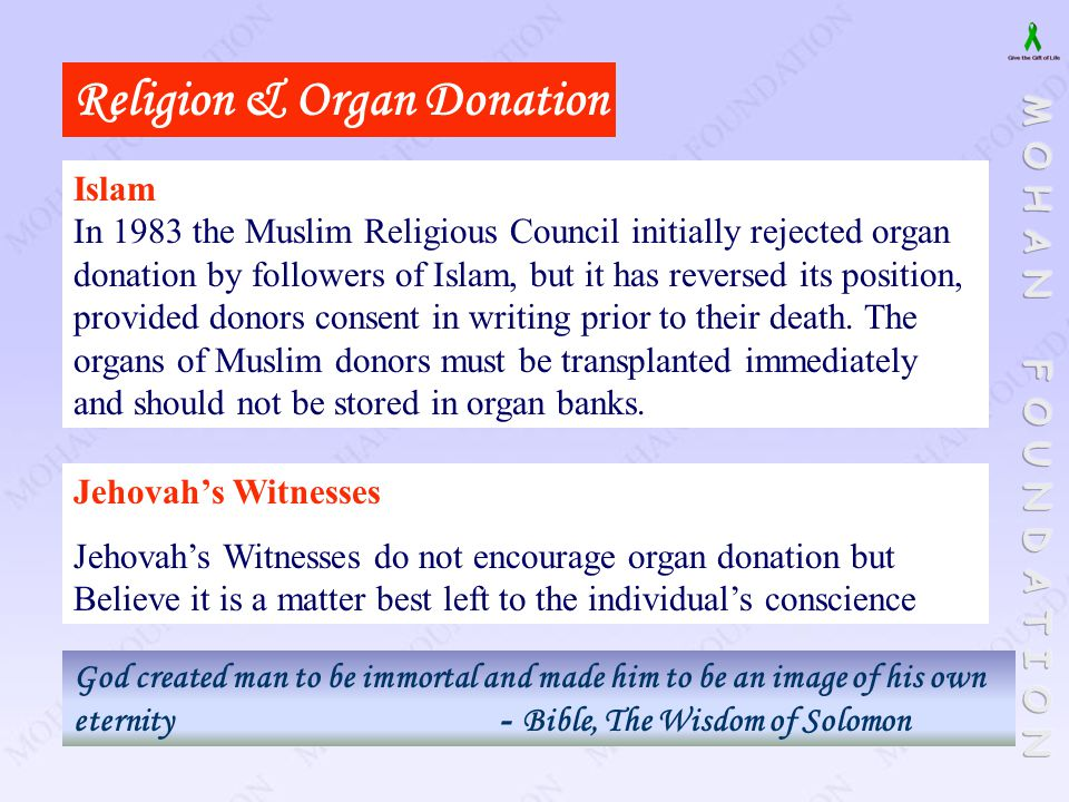 Religion & Organ Donation Jehovah's Witnesses Jehovah's Witnesses do not encourage organ donation but Believe it is a matter best left to the individu