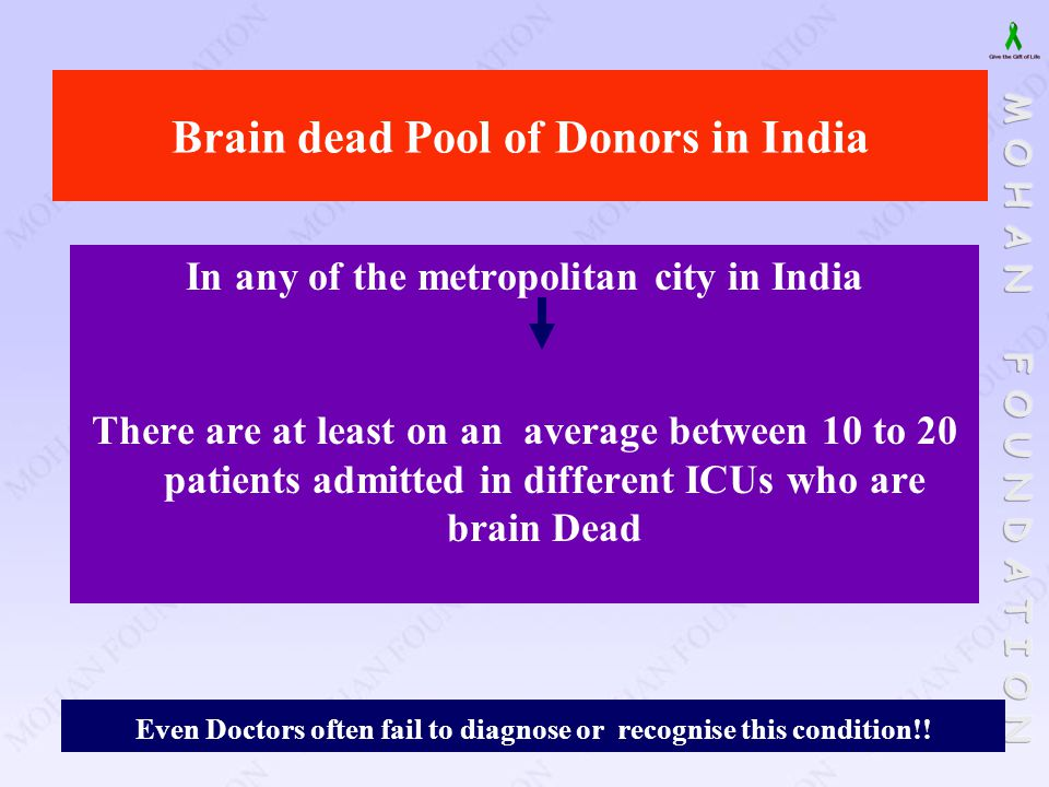 Brain dead Pool of Donors in India In any of the metropolitan city in India There are at least on an average between 10 to 20 patients admitted in dif