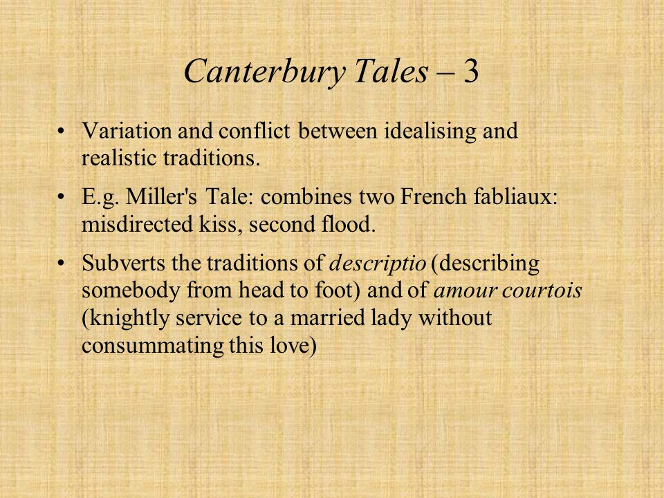 Canterbury Tales – 3 Variation and conflict between idealising and realistic traditions. E.g. Miller's Tale: combines two French fabliaux: misdirected