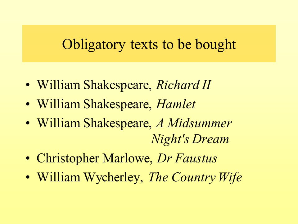 Obligatory texts to be bought William Shakespeare, Richard II William Shakespeare, Hamlet William Shakespeare, A Midsummer Night's Dream Christopher M