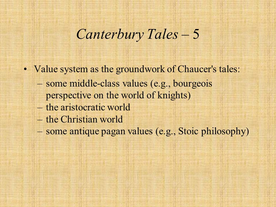 Canterbury Tales – 5 Value system as the groundwork of Chaucer's tales: –some middle-class values (e.g., bourgeois perspective on the world of knights