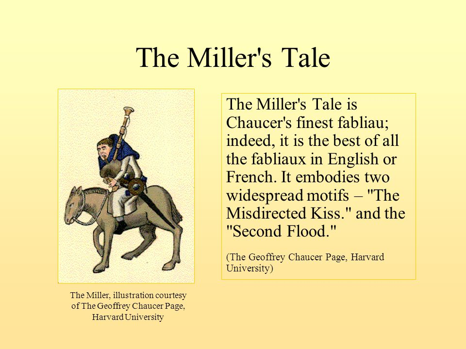 The Miller's Tale The Miller's Tale is Chaucer's finest fabliau; indeed, it is the best of all the fabliaux in English or French. It embodies two wide