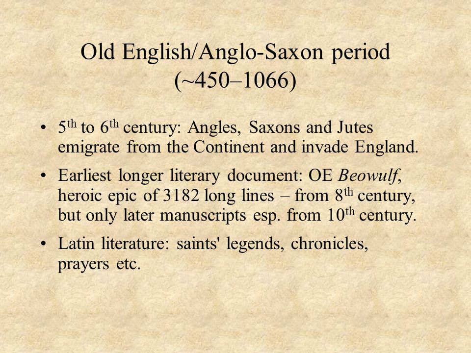 Old English/Anglo-Saxon period (~450–1066) 5 th to 6 th century: Angles, Saxons and Jutes emigrate from the Continent and invade England. Earliest lon