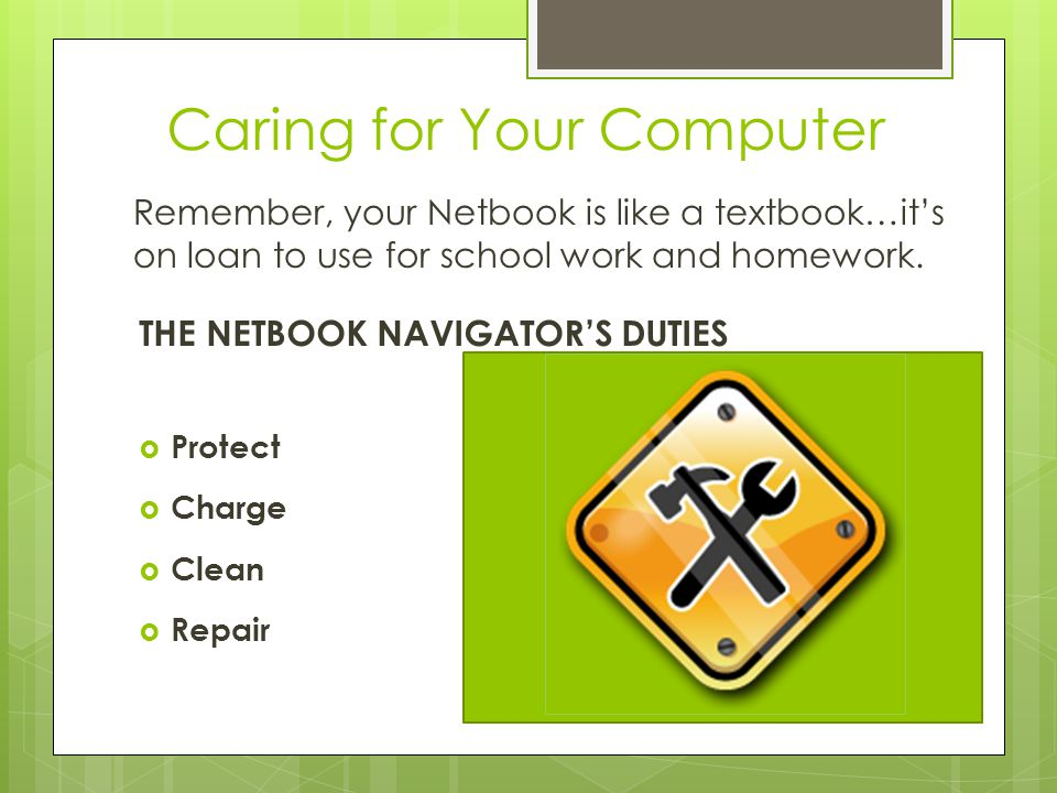 Caring for Your Computer THE NETBOOK NAVIGATOR'S DUTIES  Protect  Charge  Clean  Repair Remember, your Netbook is like a textbook…it's on loan to use for school work and homework.