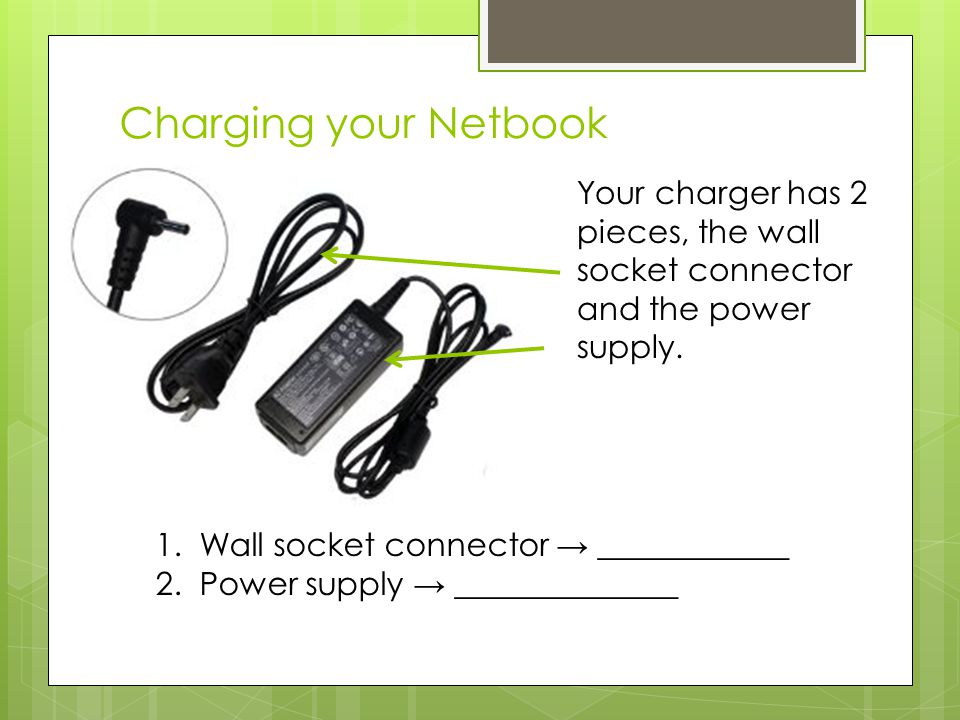 Charging your Netbook Your charger has 2 pieces, the wall socket connector and the power supply.