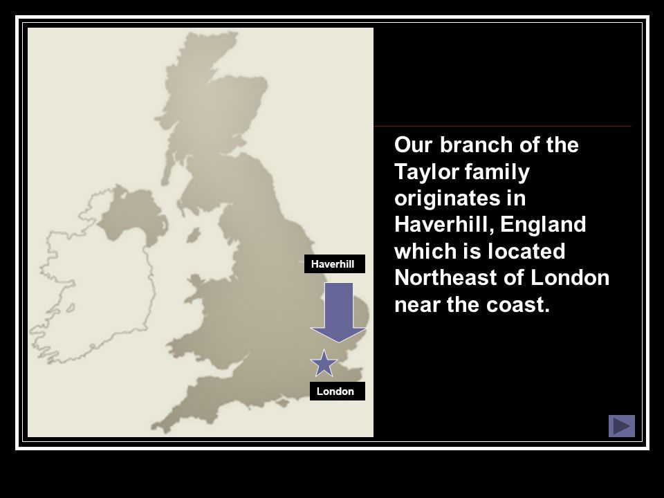 Our branch of the Taylor family originates in Haverhill, England which is located Northeast of London near the coast. Haverhill London