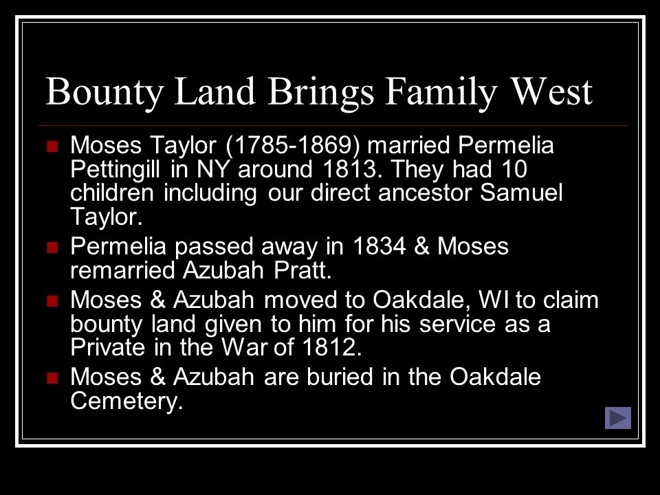 Bounty Land Brings Family West Moses Taylor (1785-1869) married Permelia Pettingill in NY around 1813. They had 10 children including our direct ances