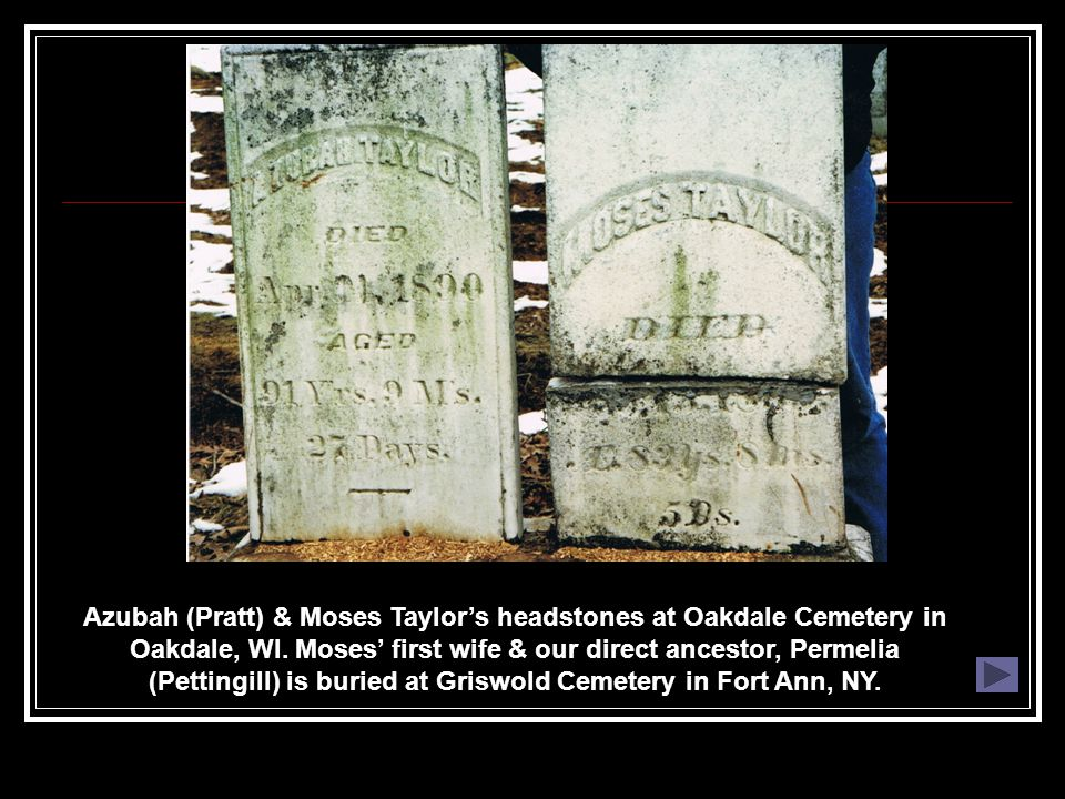 Azubah (Pratt) & Moses Taylor's headstones at Oakdale Cemetery in Oakdale, WI. Moses' first wife & our direct ancestor, Permelia (Pettingill) is burie