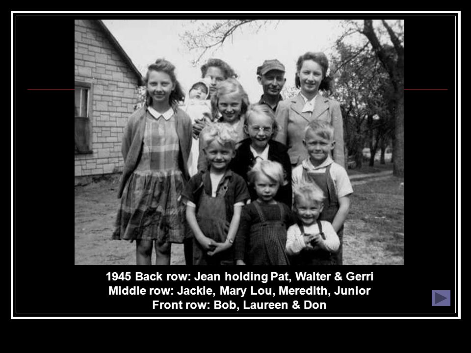 1945 Back row: Jean holding Pat, Walter & Gerri Middle row: Jackie, Mary Lou, Meredith, Junior Front row: Bob, Laureen & Don