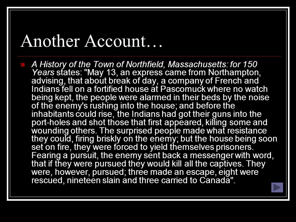 Another Account… A History of the Town of Northfield, Massachusetts: for 150 Years states: May 13, an express came from Northampton, advising, that about break of day, a company of French and Indians fell on a fortified house at Pascomuck where no watch being kept, the people were alarmed in their beds by the noise of the enemy s rushing into the house; and before the inhabitants could rise, the Indians had got their guns into the port-holes and shot those that first appeared, killing some and wounding others.