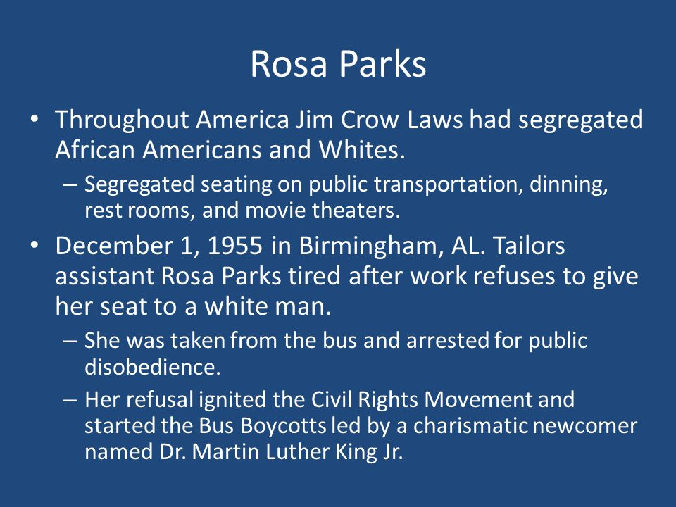 Rosa Parks Throughout America Jim Crow Laws had segregated African Americans and Whites. – Segregated seating on public transportation, dinning, rest