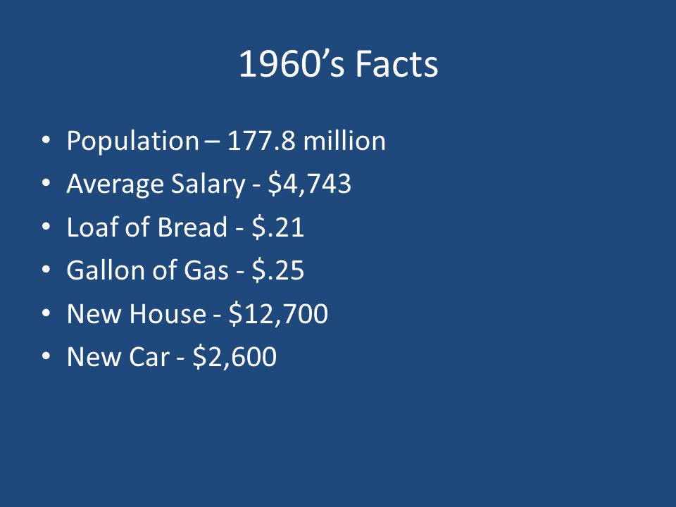 1960's Facts Population – 177.8 million Average Salary - $4,743 Loaf of Bread - $.21 Gallon of Gas - $.25 New House - $12,700 New Car - $2,600