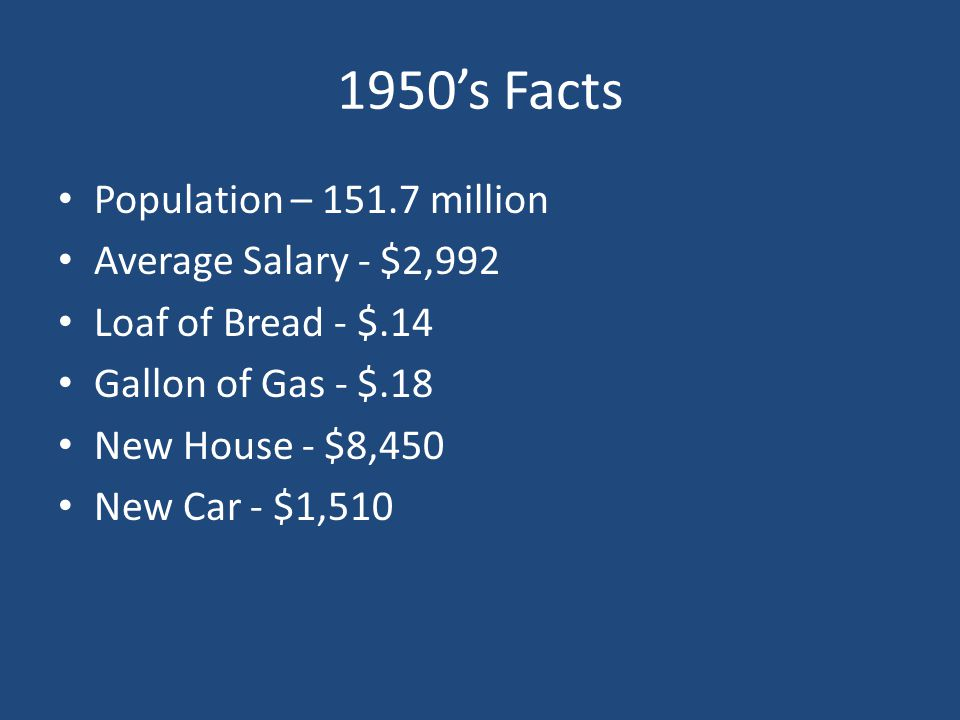1950's Facts Population – 151.7 million Average Salary - $2,992 Loaf of Bread - $.14 Gallon of Gas - $.18 New House - $8,450 New Car - $1,510