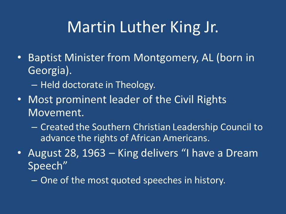 Martin Luther King Jr. Baptist Minister from Montgomery, AL (born in Georgia). – Held doctorate in Theology. Most prominent leader of the Civil Rights