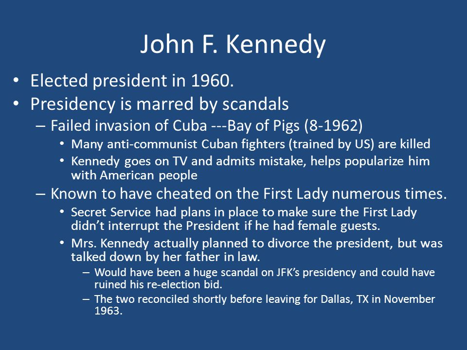 John F. Kennedy Elected president in 1960. Presidency is marred by scandals – Failed invasion of Cuba ---Bay of Pigs (8-1962) Many anti-communist Cuba