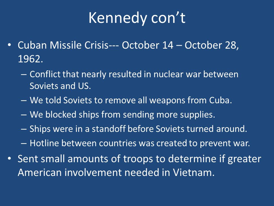 Kennedy con't Cuban Missile Crisis--- October 14 – October 28, 1962. – Conflict that nearly resulted in nuclear war between Soviets and US. – We told