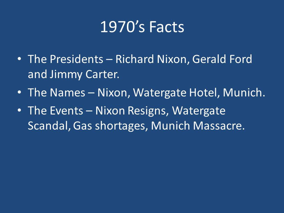 1970's Facts The Presidents – Richard Nixon, Gerald Ford and Jimmy Carter. The Names – Nixon, Watergate Hotel, Munich. The Events – Nixon Resigns, Wat