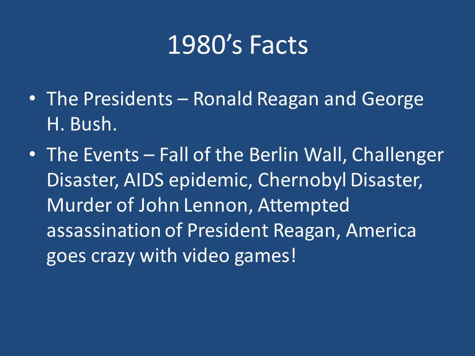 1980's Facts The Presidents – Ronald Reagan and George H. Bush. The Events – Fall of the Berlin Wall, Challenger Disaster, AIDS epidemic, Chernobyl Di