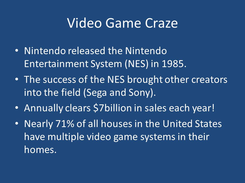 Video Game Craze Nintendo released the Nintendo Entertainment System (NES) in 1985. The success of the NES brought other creators into the field (Sega
