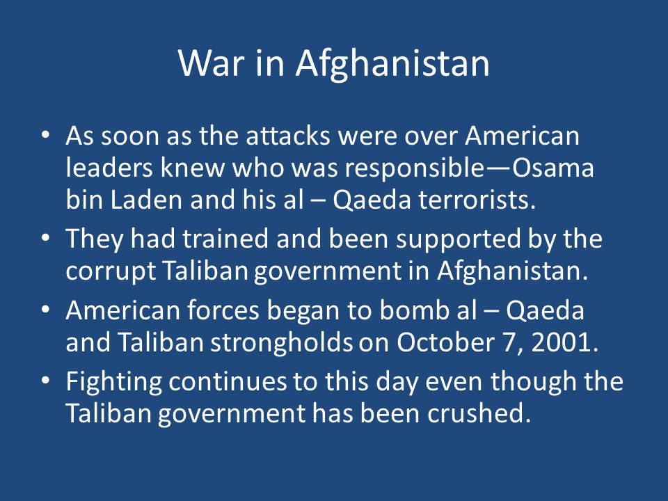 War in Afghanistan As soon as the attacks were over American leaders knew who was responsible—Osama bin Laden and his al – Qaeda terrorists. They had