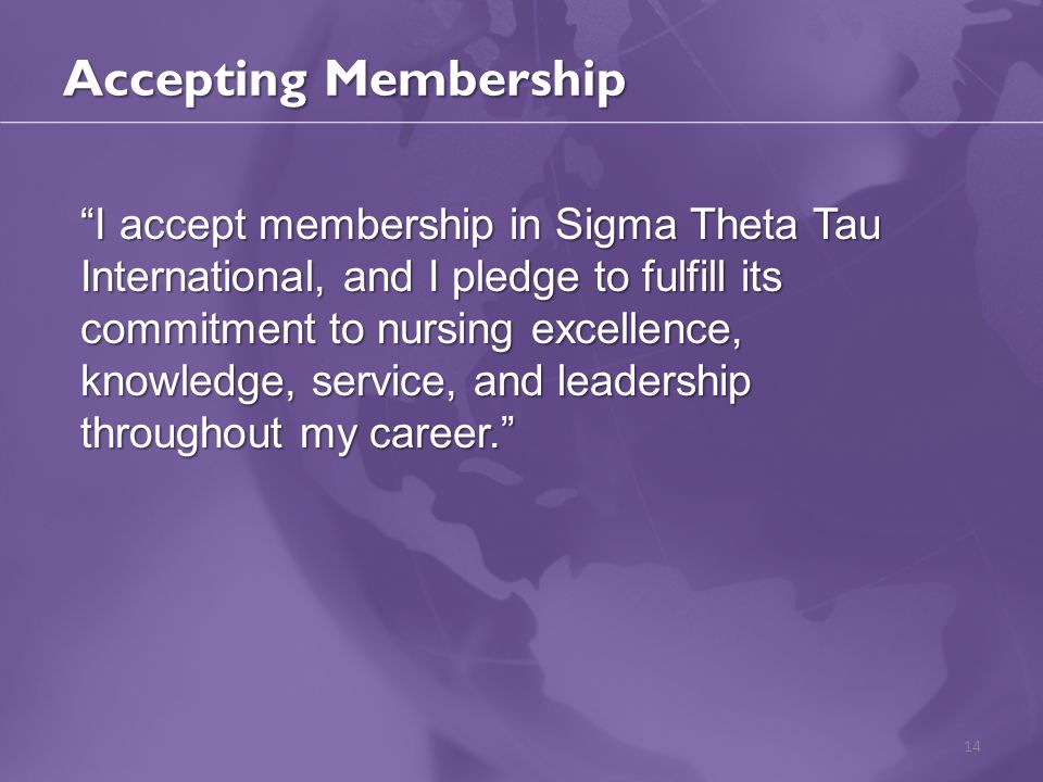 "Accepting Membership 14 ""I accept membership in Sigma Theta Tau International, and I pledge to fulfill its commitment to nursing excellence, knowledge"