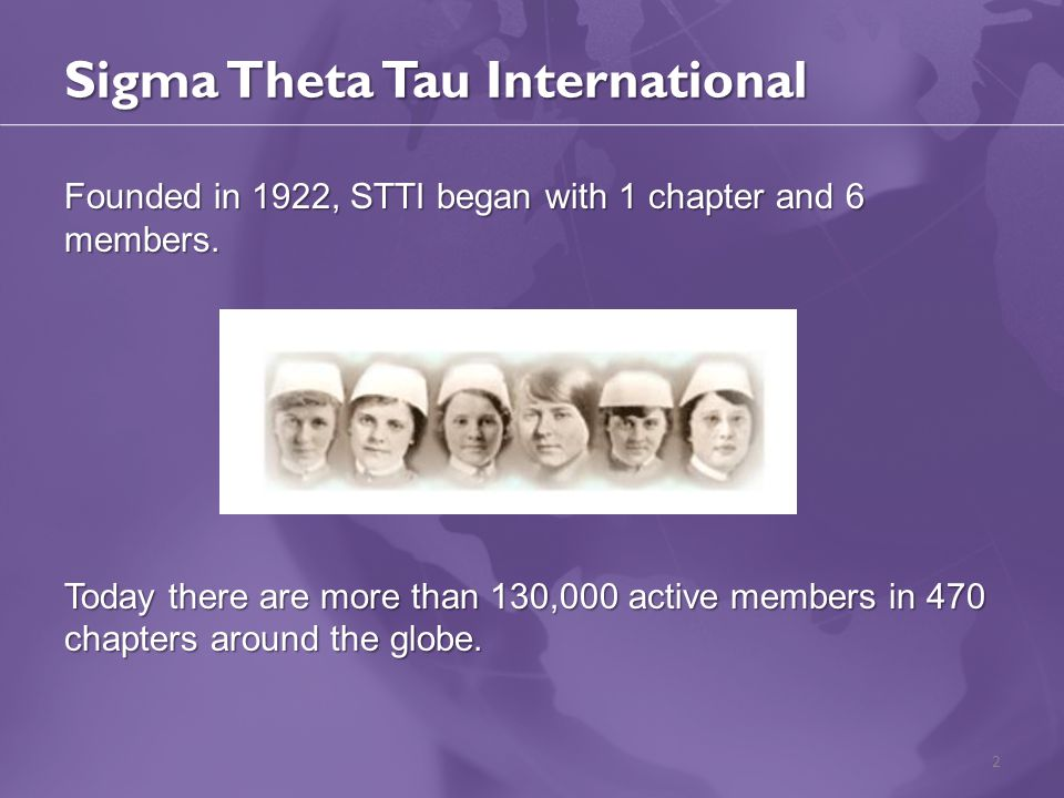 Sigma Theta Tau International Founded in 1922, STTI began with 1 chapter and 6 members. Today there are more than 130,000 active members in 470 chapte