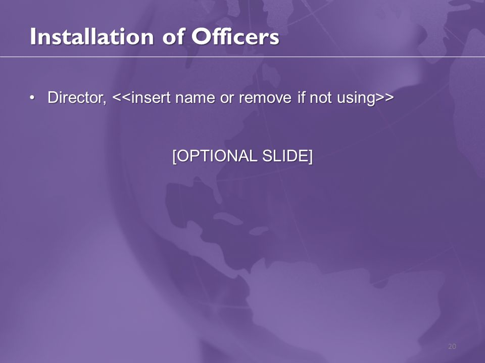 Installation of Officers Director, >Director, > [OPTIONAL SLIDE] 20