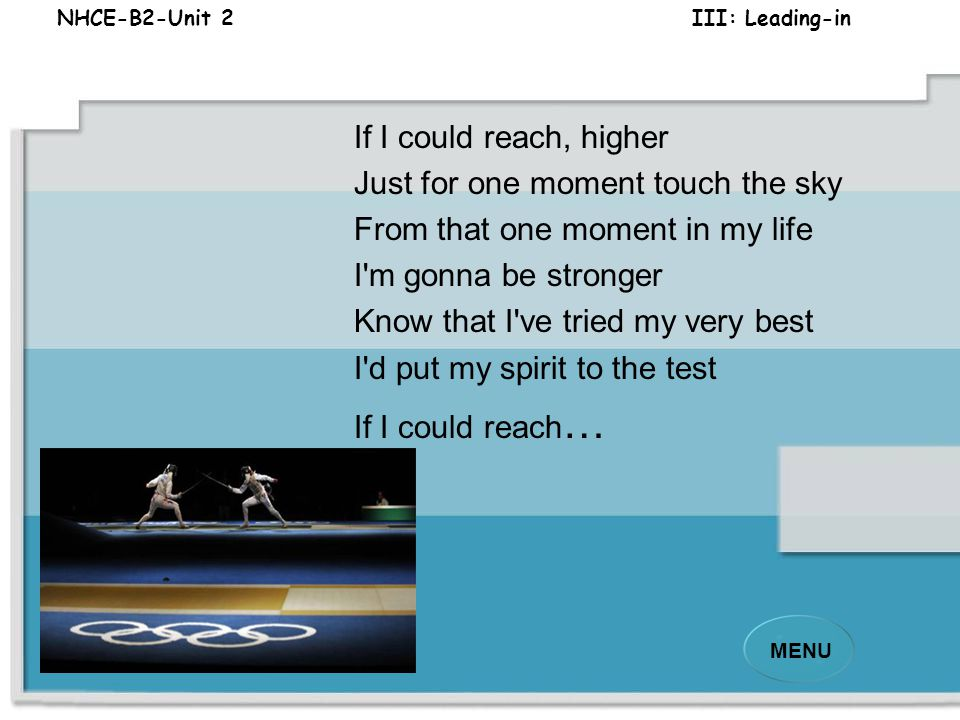 NHCE-B2-Unit 2 III: Leading-in MENU Some days are meant to be remembered Those days we rise above the stars So I'll go the distance this time Seeing m