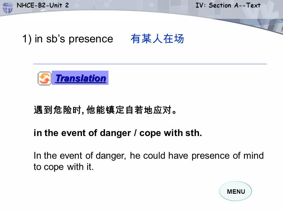MENU NHCE-B2-Unit 2 IV: Section A--Text 1) in sb's presence 有某人在场 Association 有某人在场 : 掩盖 ······ 的存在 : 设法引起别人注意 : 做某事镇定自若 : in the presence of sb.