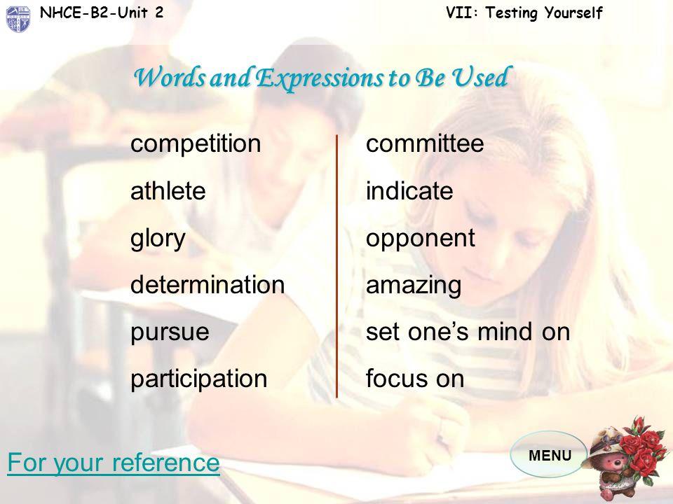 MENU NHCE-B2-Unit 2 VII: Testing Yourself Task 2 运动员参加比赛为了什么?争取荣誉?享受打败 对手的奇妙感觉?还是展现决心?一个国际运动 心理委员会的数据表明运动员的参与更多与他们 对个人刺激的反应有关。也就是说,当他们决定 参加比赛的时候,他们更多的是关注自己的内在 的感受,而不是外在的影响。