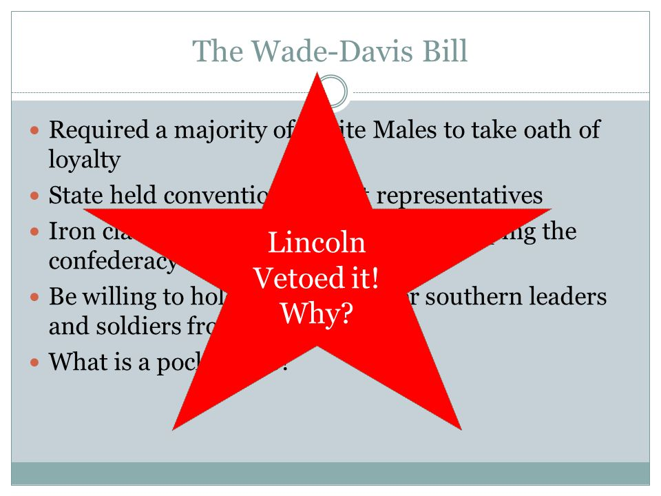 The Wade-Davis Bill Required a majority of White Males to take oath of loyalty State held convention to elect representatives Iron clad oath of not participating or helping the confederacy was required Be willing to hold back the former southern leaders and soldiers from ever voting.
