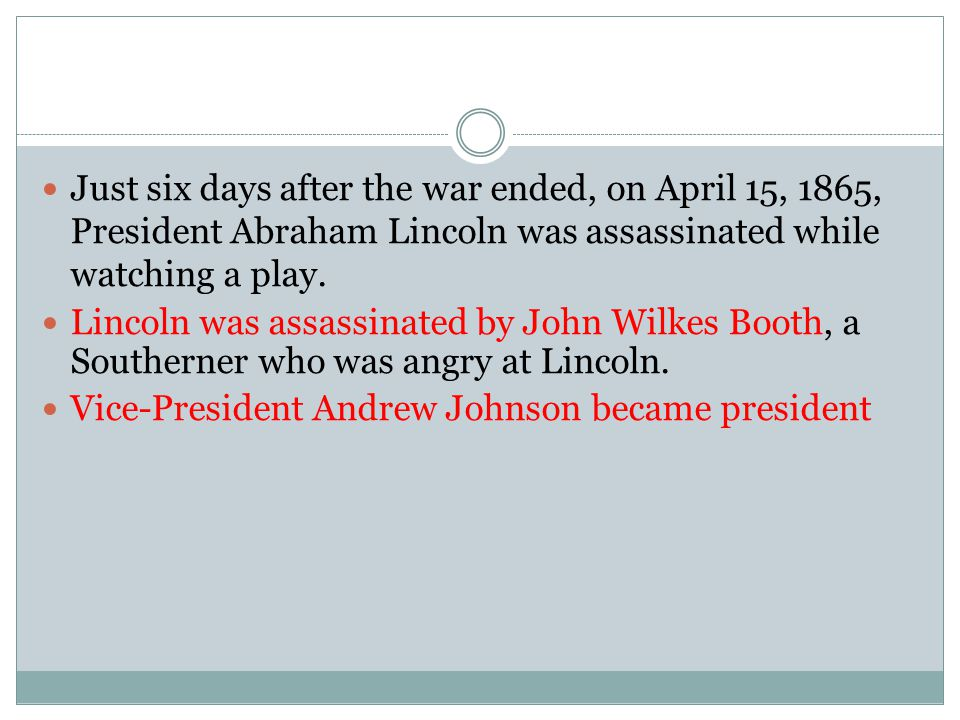 Just six days after the war ended, on April 15, 1865, President Abraham Lincoln was assassinated while watching a play.