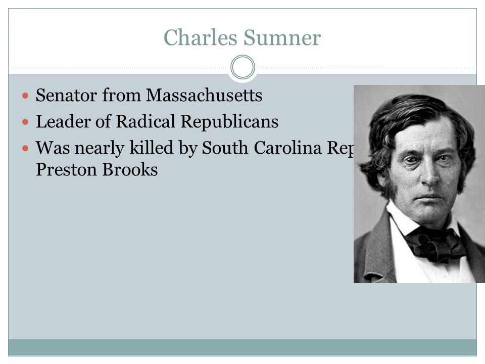 Charles Sumner Senator from Massachusetts Leader of Radical Republicans Was nearly killed by South Carolina Representative Preston Brooks