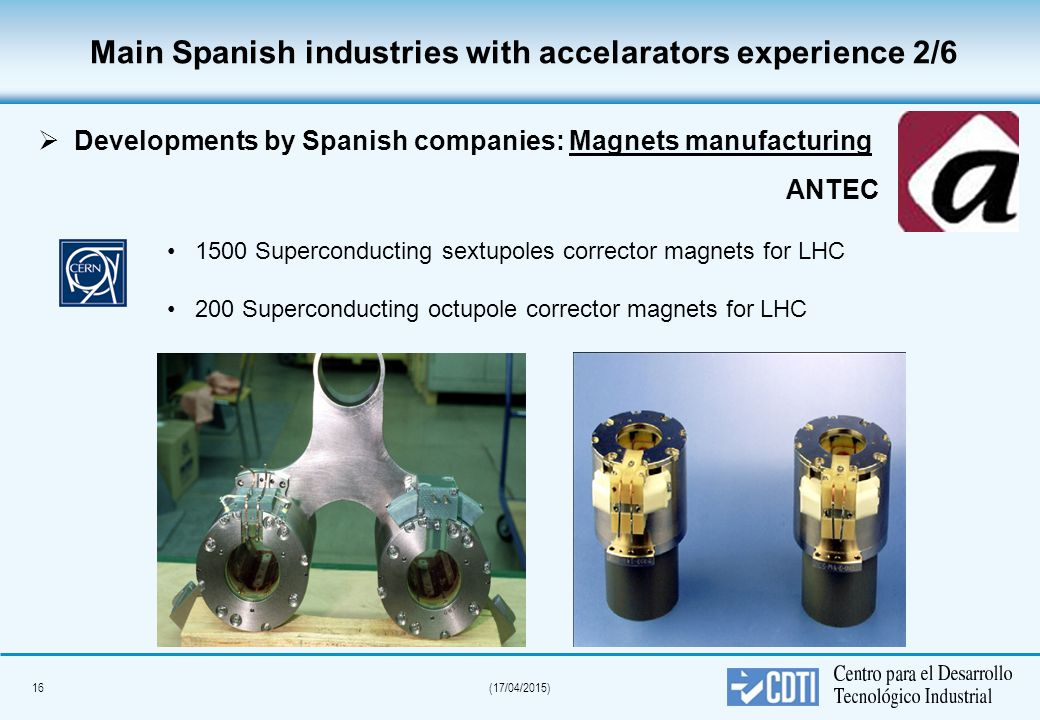 16(17/04/2015) Main Spanish industries with accelarators experience 2/6   Developments by Spanish companies: Magnets manufacturing 1500 Superconducting sextupoles corrector magnets for LHC 200 Superconducting octupole corrector magnets for LHC ANTEC