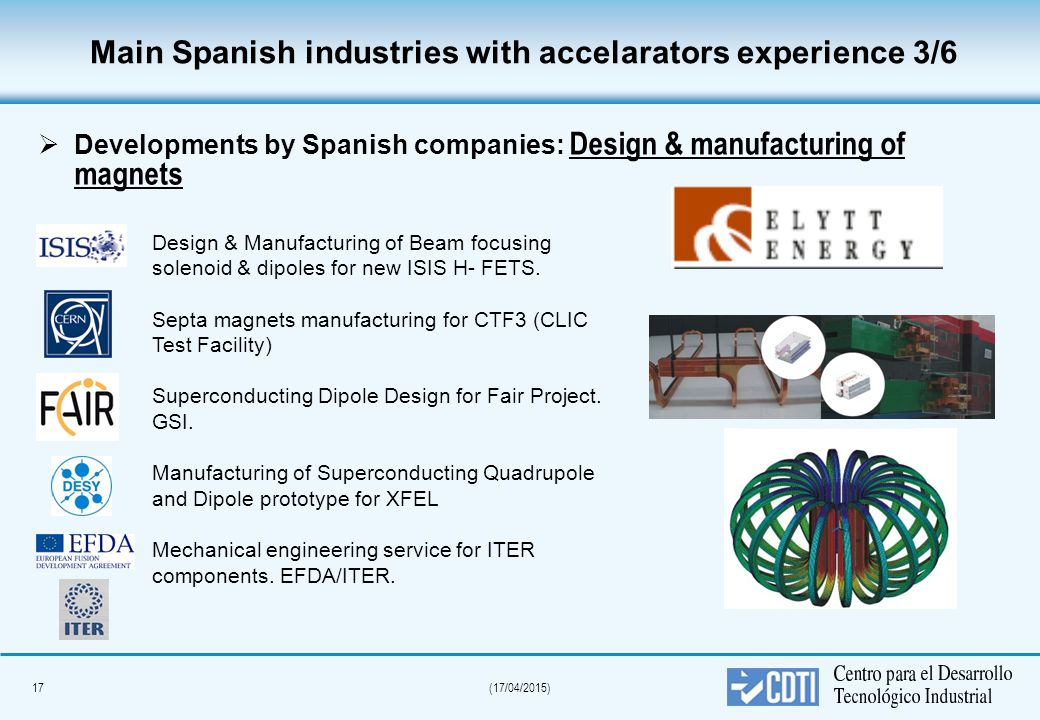 17(17/04/2015) Main Spanish industries with accelarators experience 3/6   Developments by Spanish companies: Design & manufacturing of magnets Design & Manufacturing of Beam focusing solenoid & dipoles for new ISIS H- FETS.