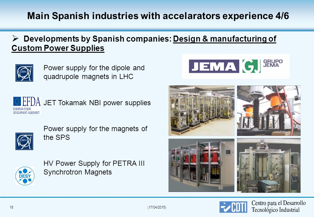 18(17/04/2015) Main Spanish industries with accelarators experience 4/6  Developments by Spanish companies: Design & manufacturing of Custom Power Supplies Power supply for the dipole and quadrupole magnets in LHC JET Tokamak NBI power supplies Power supply for the magnets of the SPS HV Power Supply for PETRA III Synchrotron Magnets